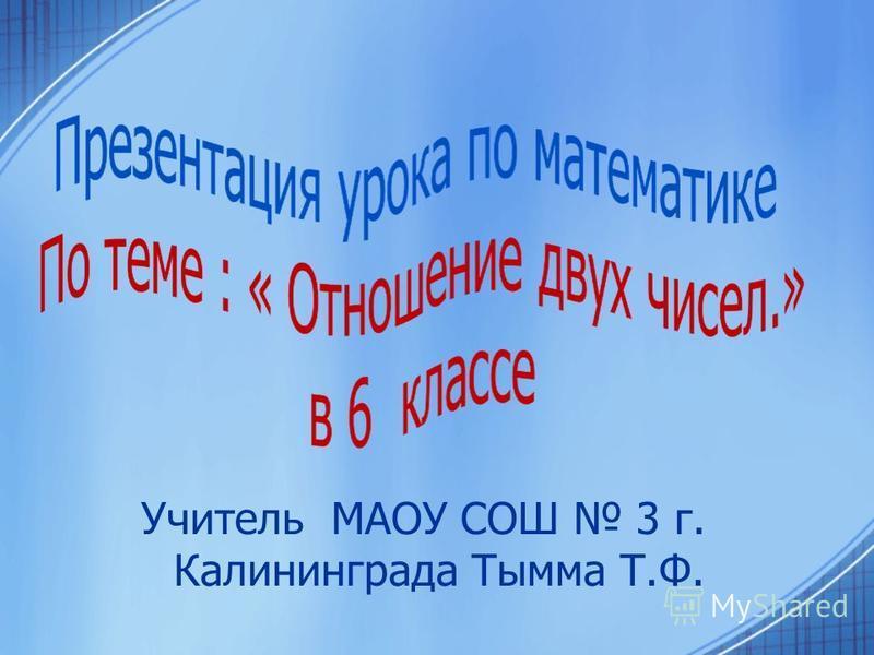 Учитель МАОУ СОШ 3 г. Калининграда Тымма Т.Ф.
