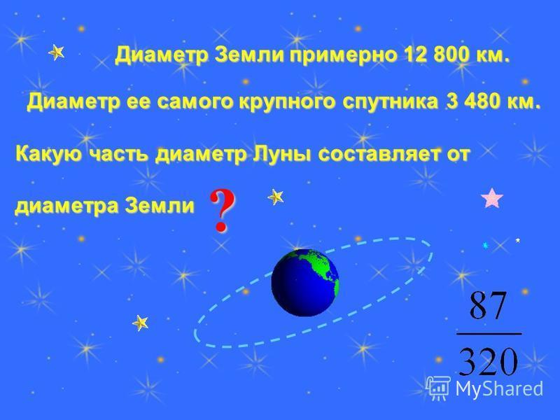 Диаметр Земли примерно 12 800 км. Диаметр Земли примерно 12 800 км. Диаметр ее самого крупного спутника 3 480 км. Диаметр ее самого крупного спутника 3 480 км. Какую часть диаметр Луны составляет от диаметра Земли ?
