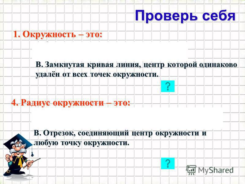 Проверь себя 21 1. Окружность – это: А. Замкнутая кривая линия. Б. Ломаная линия с центром в точке О. В. Замкнутая кривая линия, центр которой одинаково удалён от всех точек окружности. 4. Радиус окружности – это: А. Отрезок, соединяющий две точки ок
