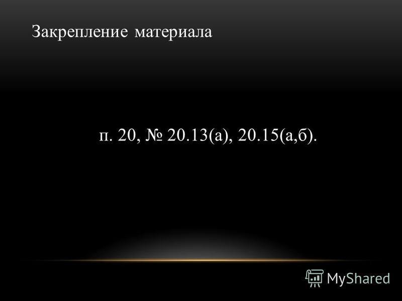 Закрепление материала п. 20, 20.13(а), 20.15(а,б).