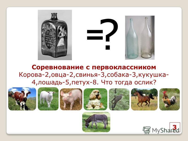 3 = ? Соревнование с первоклассником Корова-2,овца-2,свинья-3,собака-3,кукушка- 4,лошадь-5,петух-8. Что тогда ослик?