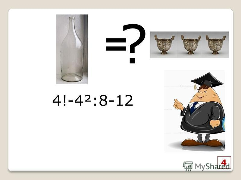 4 = ? 4!-4²:8-12