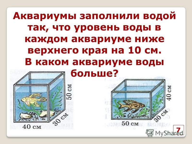 7 Аквариумы заполнили водой так, что уровень воды в каждом аквариуме ниже верхнего края на 10 см. В каком аквариуме воды больше?