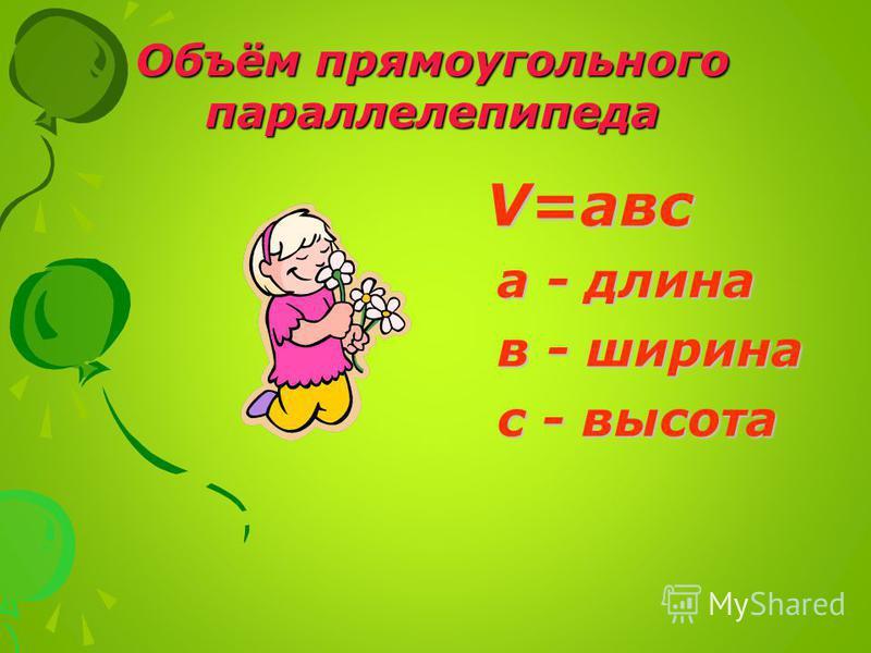 V=авс а - длина а - длина в - ширина в - ширина с - высота с - высота Объём прямоугольного параллелепипеда