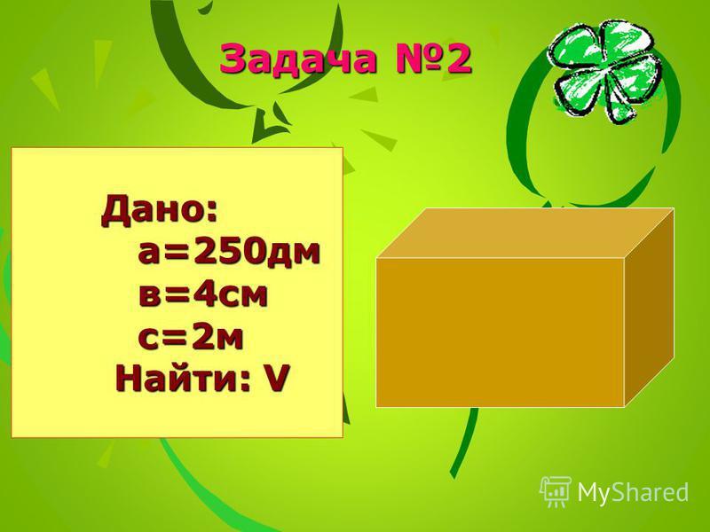Задача 2 Дано: Дано: а=250 дм а=250 дм в=4 см в=4 см с=2 м с=2 м Найти: V Найти: V