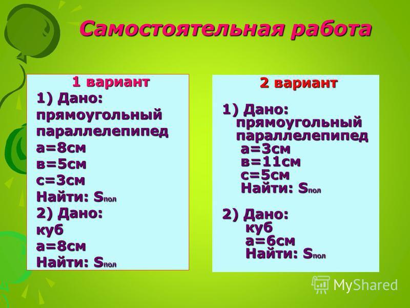 Самостоятельная работа 1 вариант 1) Дано: прямоугольный параллелепипеда=8 см в=5 смс=3 см Найти: S ПОЛ 2) Дано: куба=8 см Найти: S ПОЛ 2 вариант 1) Дано: прямоугольный прямоугольный параллелепипед параллелепипед а=3 см а=3 см в=11 см в=11 см с=5 см с