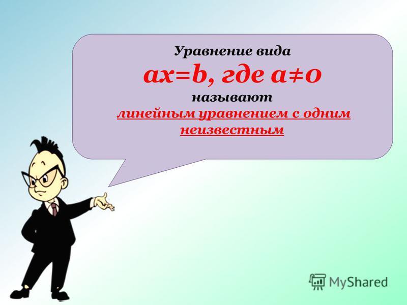 Уравнение вида ax=b, где a0 называют линейным уравнением с одним неизвестным