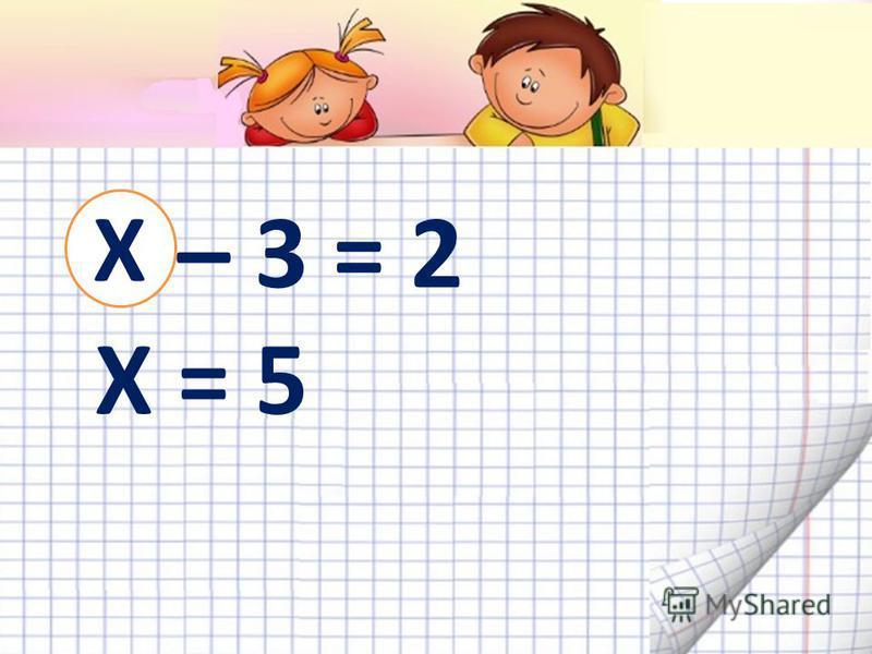 Х – 3 = 2 Х = 5 Х
