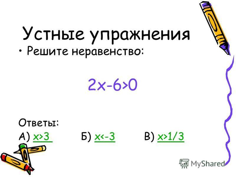 Устные упражнения Решите неравенство: 2x-6>0 Ответы: А) x>3 Б) x 1/3x>3 x<-3x>1/3