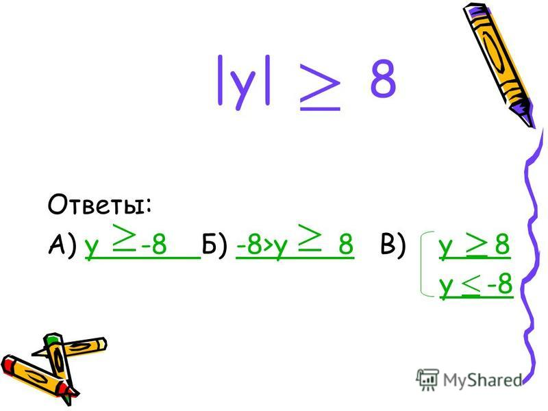 |y| 8 Ответы: А) y -8 Б) -8>у 8 В) у 8 у -8