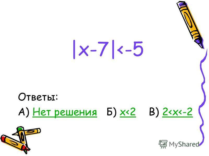 |x-7|<-5 Ответы: А) Нет решения Б) x<2 В) 2<x<-2Нет решениях<22<x<-2