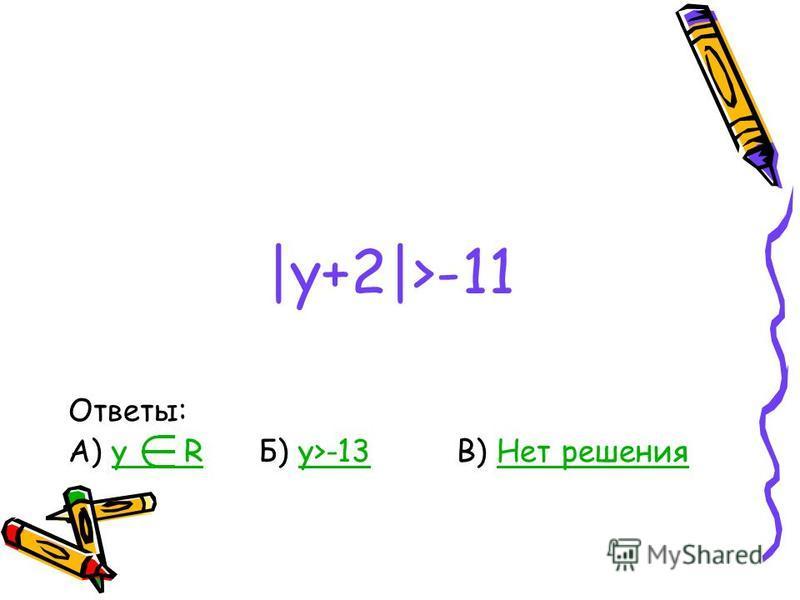 |y+2|>-11 Ответы: А) y R Б) y>-13 В) Нет решенияy Ry>-13Нет решения