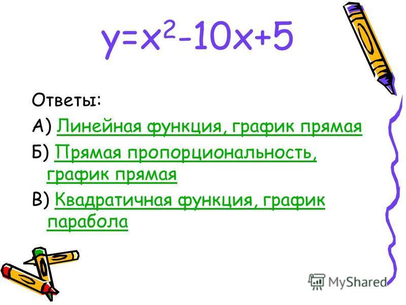 у=х 2 -10 х+5 Ответы: А) Линейная функция, график прямая Линейная функция, график прямая Б) Прямая пропорциональность, график прямая Прямая пропорциональность, график прямая В) Квадратичная функция, график парабола Квадратичная функция, график парабо