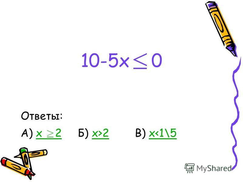 10-5x 0 Ответы: А) x 2 Б) x>2 В) x<1\5x 2x>2x<1\5