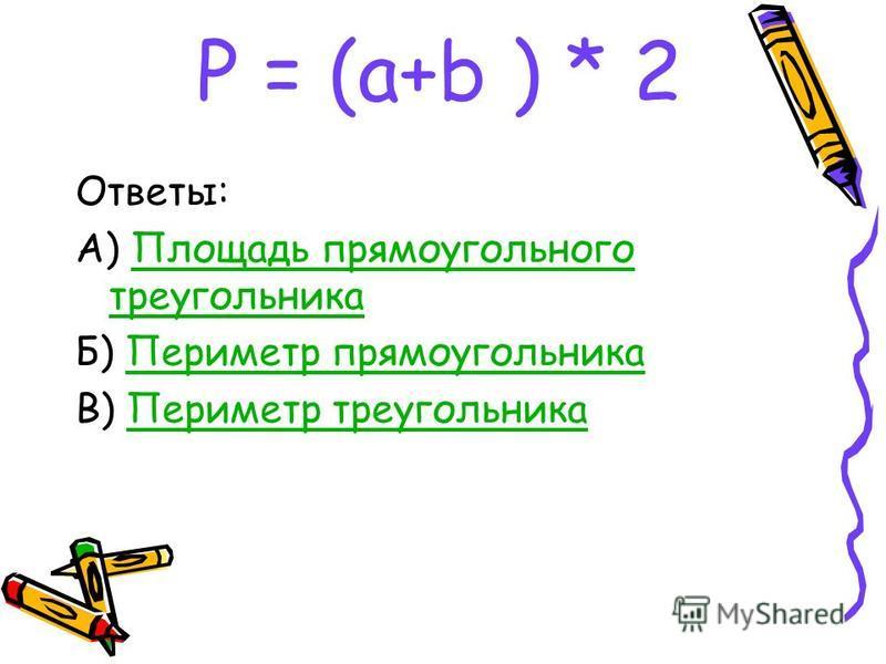 Р = (a+b ) * 2 Ответы: А) Площадь прямоугольного треугольника Площадь прямоугольного треугольника Б) Периметр прямоугольника Периметр прямоугольника В) Периметр треугольника Периметр треугольника