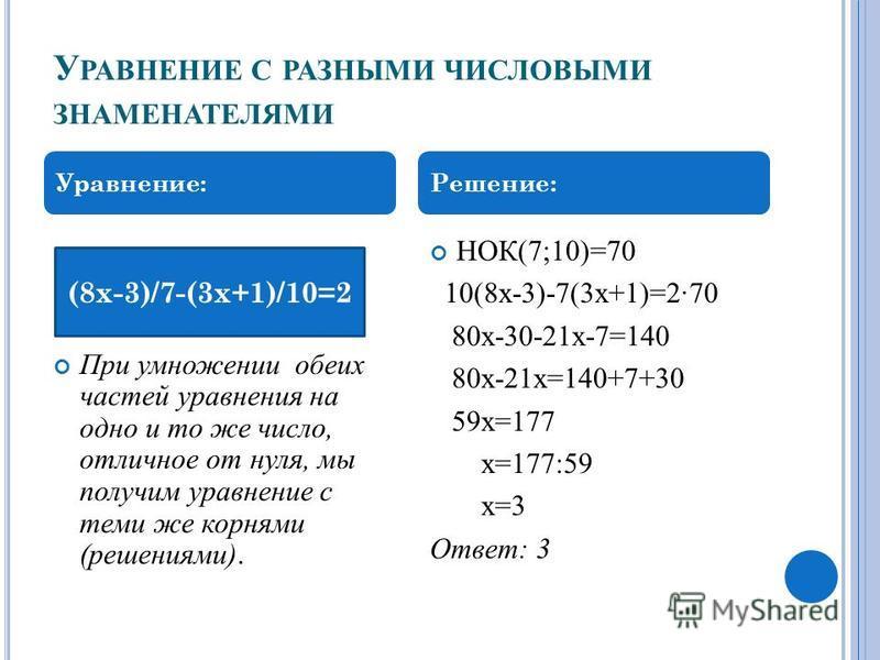 У РАВНЕНИЕ С РАЗНЫМИ ЧИСЛОВЫМИ ЗНАМЕНАТЕЛЯМИ При умножении обеих частей уравнения на одно и то же число, отличное от нуля, мы получим уравнение с теми же корнями (решениями). НОК(7;10)=70 10(8 х-3)-7(3 х+1)=270 80 х-30-21 х-7=140 80 х-21 х=140+7+30 5