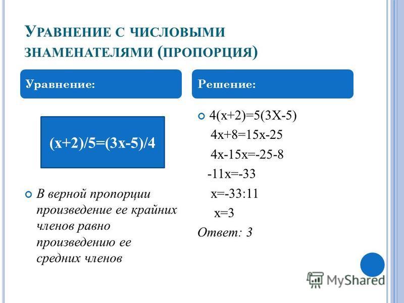 У РАВНЕНИЕ С ЧИСЛОВЫМИ ЗНАМЕНАТЕЛЯМИ ( ПРОПОРЦИЯ ) В верной пропорции произведение ее крайних членов равно произведению ее средних членов 4(х+2)=5(3Х-5) 4 х+8=15 х-25 4 х-15 х=-25-8 -11 х=-33 х=-33:11 х=3 Ответ: 3 Уравнение:Решение: (х+2)/5=(3 х-5)/4