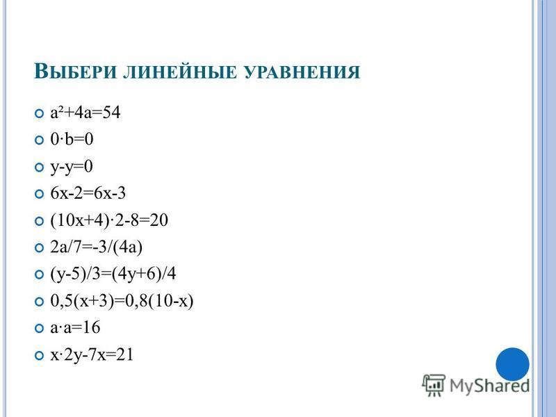 В ЫБЕРИ ЛИНЕЙНЫЕ УРАВНЕНИЯ a²+4a=54 0·b=0 y-y=0 6x-2=6x-3 (10x+4)·2-8=20 2a/7=-3/(4 а) (y-5)/3=(4y+6)/4 0,5(x+3)=0,8(10-x) a·a=16 x·2y-7x=21
