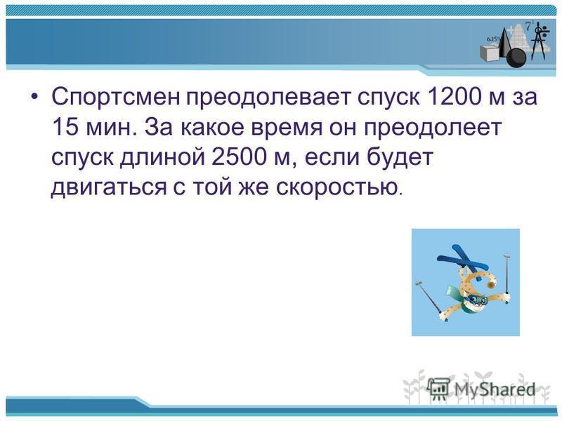 Спортсмен преодолевает спуск 1200 м за 15 мин. За какое время он преодолеет спуск длиной 2500 м, если будет двигаться с той же скоростью.