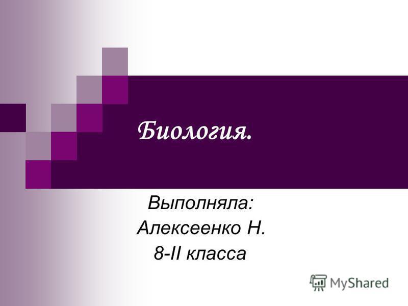 Биология. Выполняла: Алексеенко Н. 8-II класса