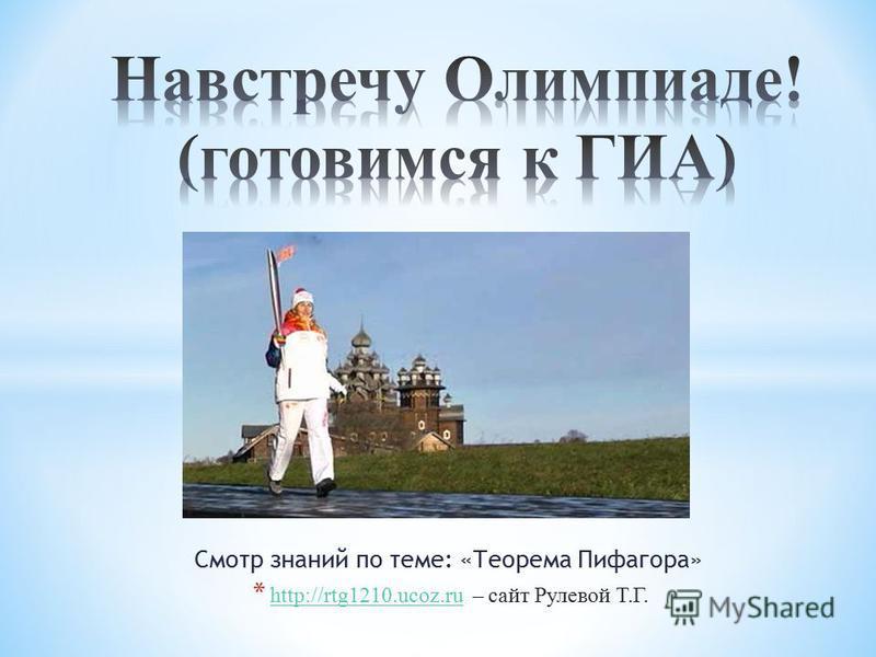 Смотр знаний по теме: «Теорема Пифагора» * http://rtg1210.ucoz.ru – сайт Рулевой Т.Г. http://rtg1210.ucoz.ru