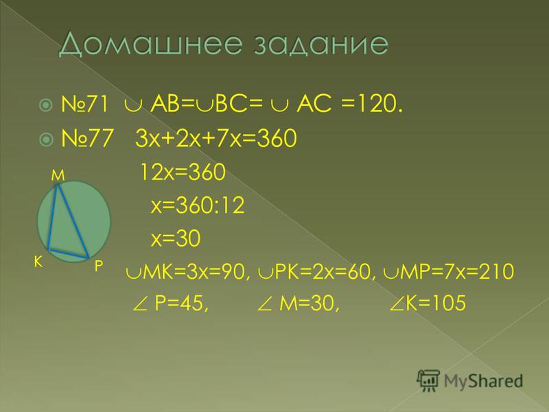 71 АВ= ВС= АС =120. 77 3 х+2 х+7 х=360 12 х=360 х=360:12 х=30 МК=3 х=90, РК=2 х=60, МР=7 х=210 Р=45, М=30, К=105 М К Р