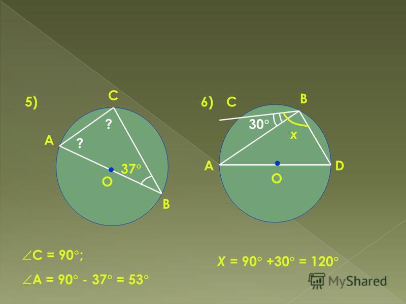 5)6) А С В О 37 ? ? С = 90 ; А = 90 - 37 = 53 А В D С 30 х О Х = 90 +30 = 120