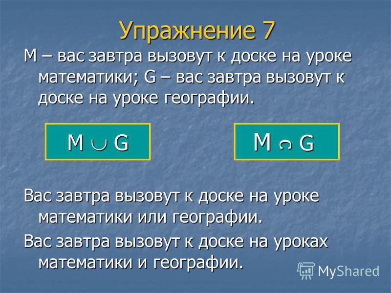 Упражнение 7 М – вас завтра вызовут к доске на уроке математики; G – вас завтра вызовут к доске на уроке географии. M G Вас завтра вызовут к доске на уроке математики или географии. Вас завтра вызовут к доске на уроках математики и географии.