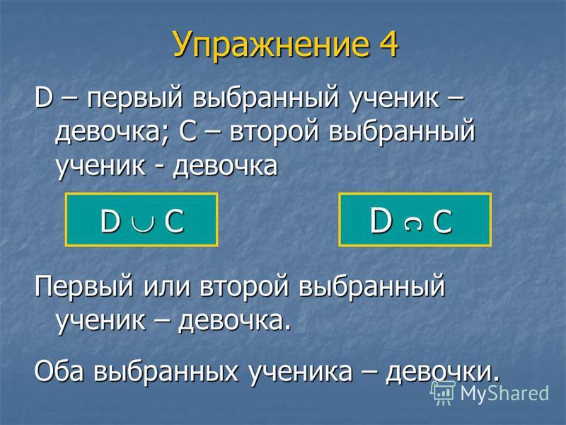 Упражнение 4 D – первый выбранный ученик – девочка; С – второй выбранный ученик - девочка D С Первый или второй выбранный ученик – девочка. Оба выбранных ученика – девочки.
