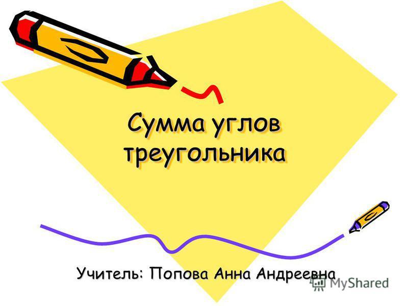 Сумма углов треугольника Учитель: Попова Анна Андреевна
