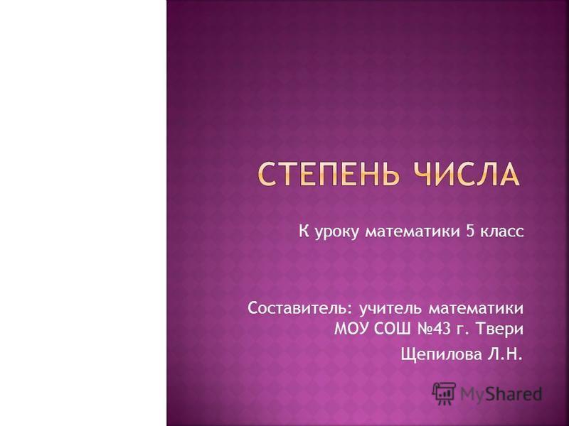 К уроку математики 5 класс Составитель: учитель математики МОУ СОШ 43 г. Твери Щепилова Л.Н.