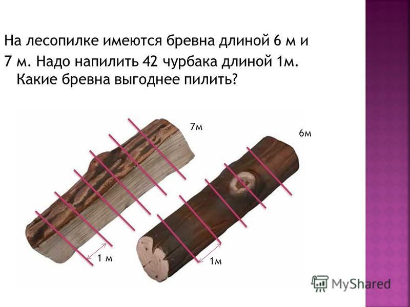 На лесопилке имеются бревна длиной 6 м и 7 м. Надо напилить 42 чурбака длиной 1 м. Какие бревна выгоднее пилить? 1 м 7 м 6 м 1 м