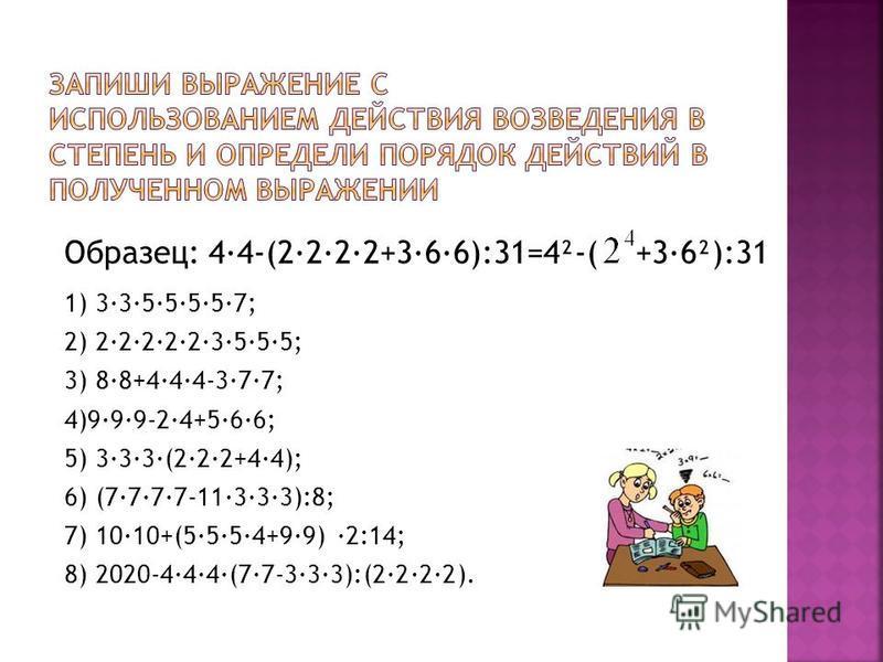 Образец: 4·4-(2·2·2·2+3·6·6):31=4²-( +3·6²):31 1) 3·3·5·5·5·5·7; 2) 2·2·2·2·2·3·5·5·5; 3) 8·8+4·4·4-3·7·7; 4)9·9·9-2·4+5·6·6; 5) 3·3·3·(2·2·2+4·4); 6) (7·7·7·7-11·3·3·3):8; 7) 10·10+(5·5·5·4+9·9) ·2:14; 8) 2020-4·4·4·(7·7-3·3·3):(2·2·2·2).