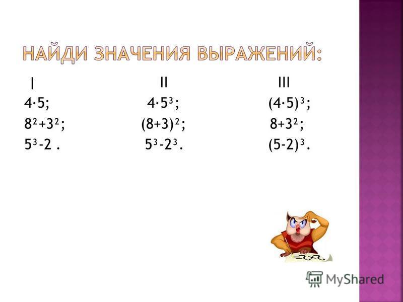 | II III 4·5; 4·5³; (4·5)³; 8²+3²; (8+3)²; 8+3²; 5³-2. 5³-2³. (5-2)³.