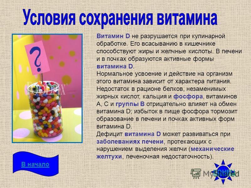 Витамин D не разрушается при кулинарной обработке. Его всасыванию в кишечнике способствуют жиры и желчные кислоты. В печени и в почках образуются активные формы витамина D. Нормальное усвоение и действие на организм этого витамина зависит от характер