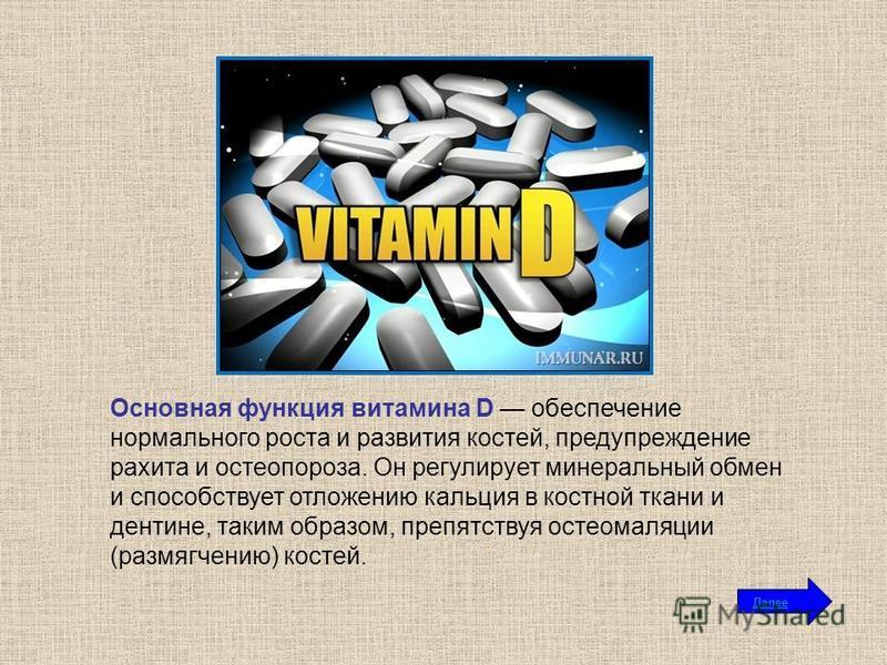 Основная функция витамина D обеспечение нормального роста и развития костей, предупреждение рахита и остеопороза. Он регулирует минеральный обмен и способствует отложению кальция в костной ткани и дентине, таким образом, препятствуя остеомаляции (раз