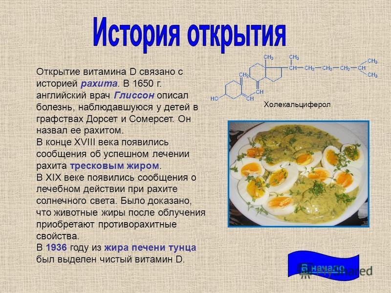 Открытие витамина D связано с историей рахита. В 1650 г. английский врач Глиссон описал болезнь, наблюдавшуюся у детей в графствах Дорсет и Сомерсет. Он назвал ее рахитом. В конце XVIII века появились сообщения об успешном лечении рахита тресковым жи