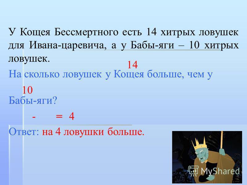 У Кощея Бессмертного есть 14 хитрых ловушек для Ивана-царевича, а у Бабы-яги – 10 хитрых ловушек. На сколько ловушек у Кощея больше, чем у Бабы-яги? 14 10 - = 4 Ответ: на 4 ловушки больше.