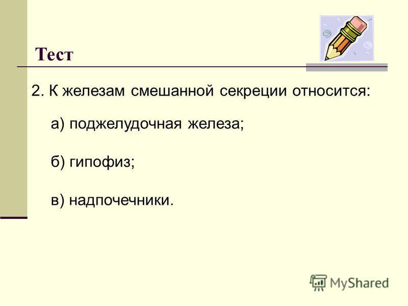 Тест 2. К железам смешанной секреции относится: а) поджелудочная железа; б) гипофиз; в) надпочечники.