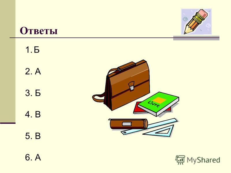 Ответы 1. Б 2. А 3. Б 4. В 5. В 6. А