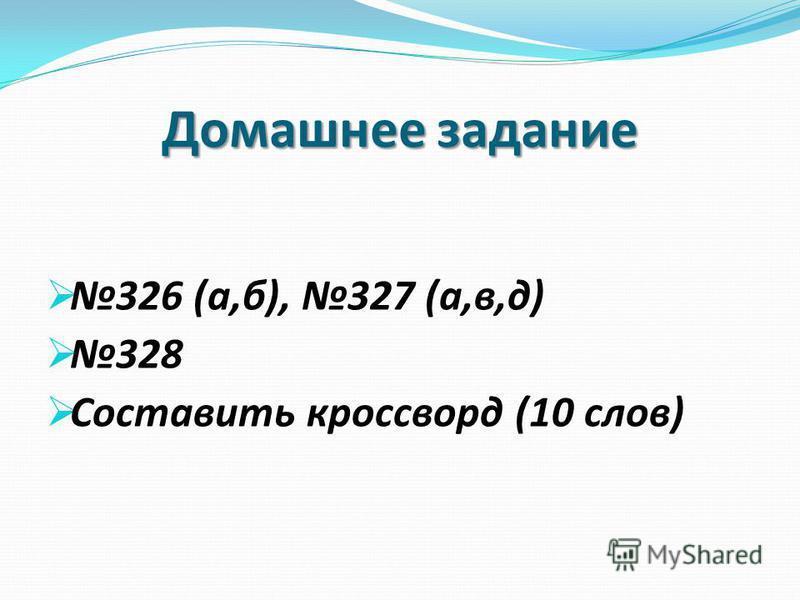Домашнее задание 326 (а,б), 327 (а,в,д) 328 Составить кроссворд (10 слов)