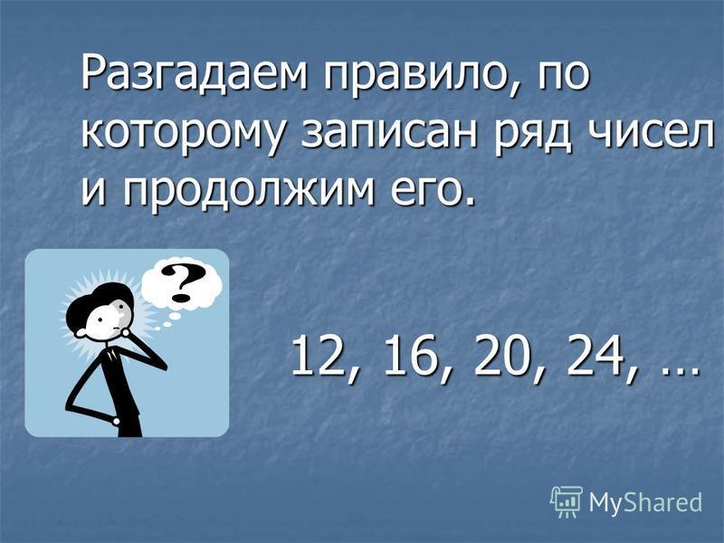 Разгадаем правило, по которому записан ряд чисел и продолжим его. 12, 16, 20, 24, …