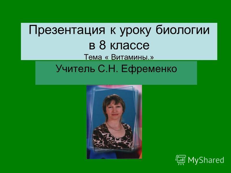 Презентация к уроку биологии в 8 классе Тема « Витамины.» Учитель С.Н. Ефременко