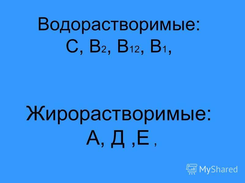 Водорастворимые: С, В 2, В 12, В 1, Жирорастворимые: А, Д,Е,
