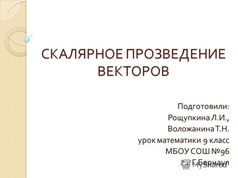 СКАЛЯРНОЕ ПРОЗВЕДЕНИЕ ВЕКТОРОВ Подготовили : Рощупкина Л. И., Воложанина Т. Н. урок математики 9 класс МБОУ СОШ 96 Г. Барнаул