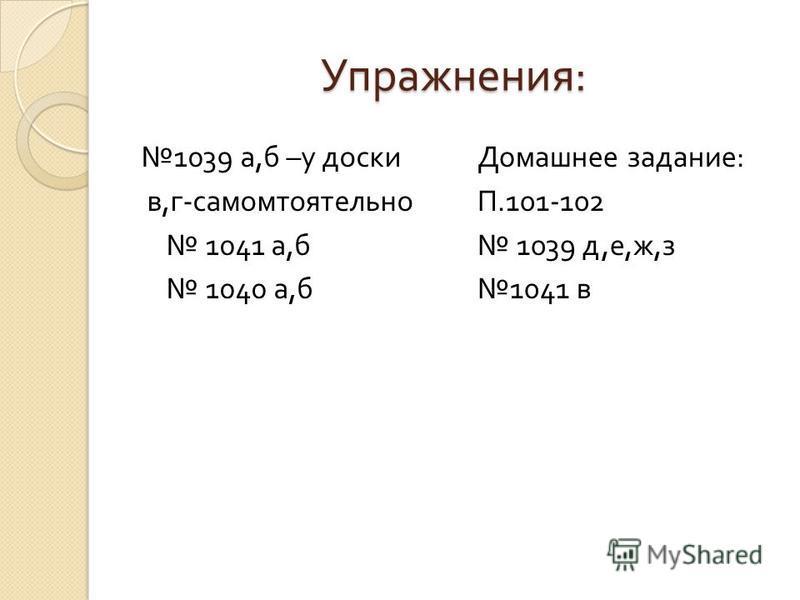 Упражнения : 1039 а, б – у доски в, г - самостоятельно 1041 а, б 1040 а, б Домашнее задание : П.101-102 1039 д, е, ж, з 1041 в