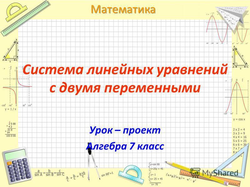 Математика Система линейных уравнений с двумя переменными Урок – проект Алгебра 7 класс