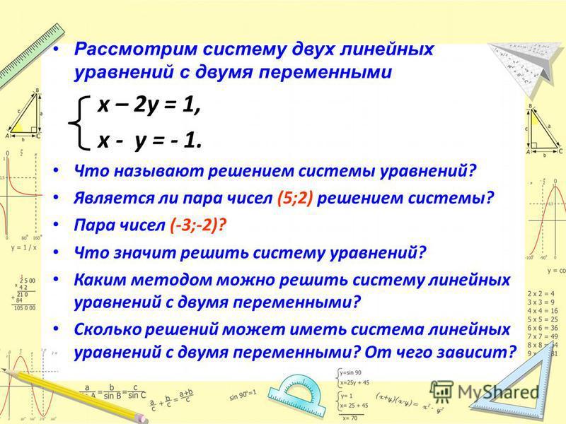 Рассмотрим систему двух линейных уравнений с двумя переменными х – 2 у = 1, х - у = - 1. Что называют решением системы уравнений? Является ли пара чисел (5;2) решением системы? Пара чисел (-3;-2)? Что значит решить систему уравнений? Каким методом мо