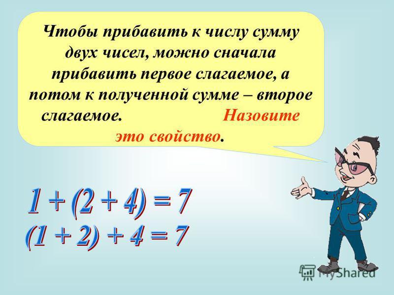 Чтобы прибавить к числу сумму двух чисел, можно сначала прибавить первое слагаемое, а потом к полученной сумме – второе слагаемое. Назовите это свойство.