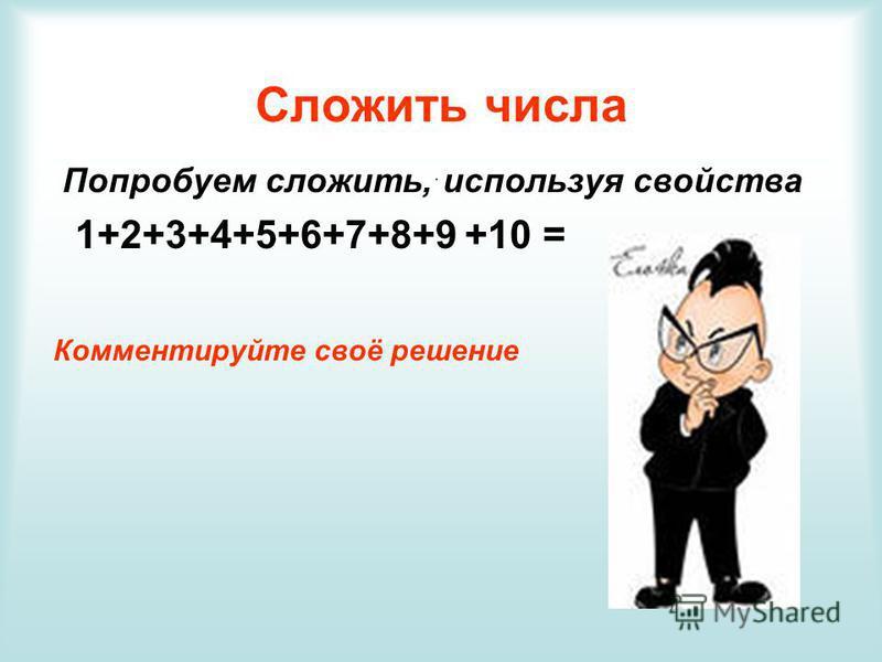 Сложить числа Попробуем сложить, используя свойства 1+2+3+4+5+6+7+8+9 +10 = Комментируйте своё решение